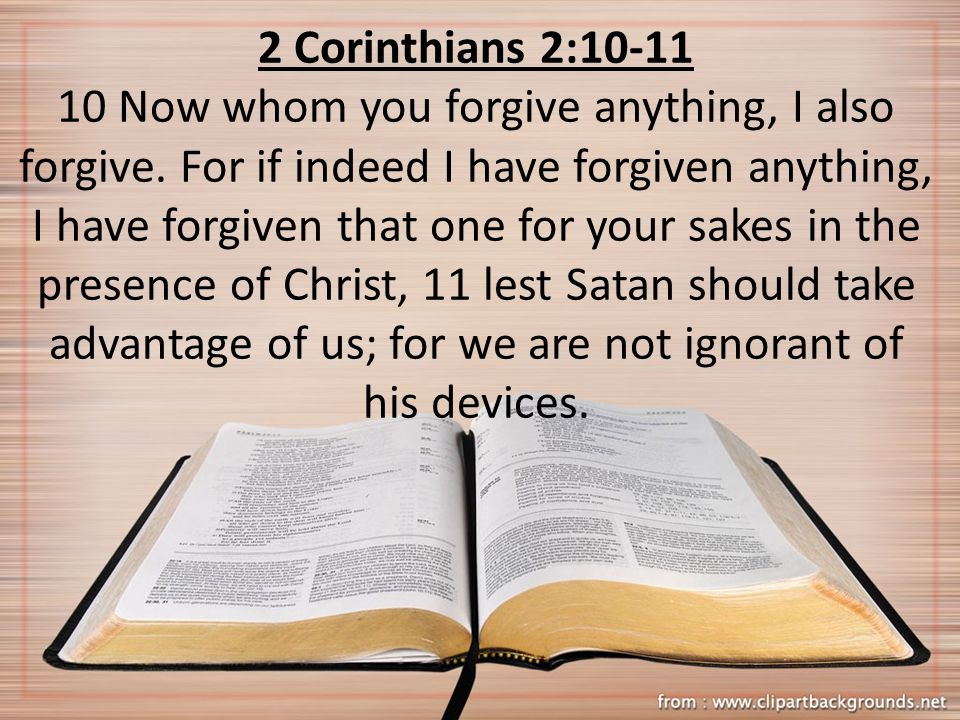 2 Corinthians 2:10-11 10 Now whom you forgive anything, I also forgive. For if indeed I have forgiven anything, I have forgiven that one for your sake