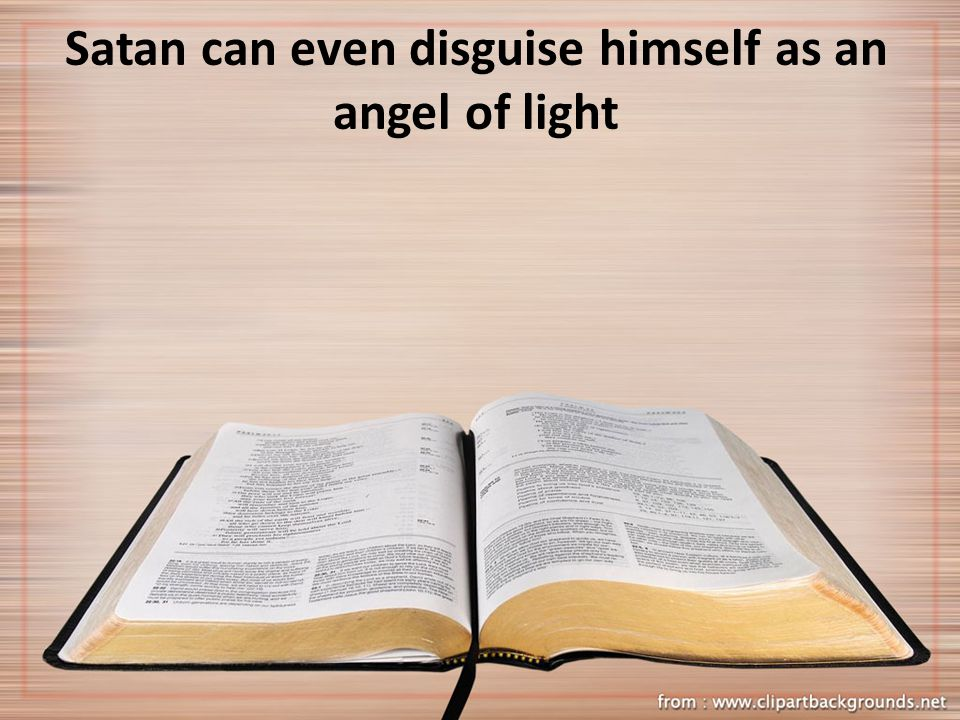 Satan can even disguise himself as an angel of light
