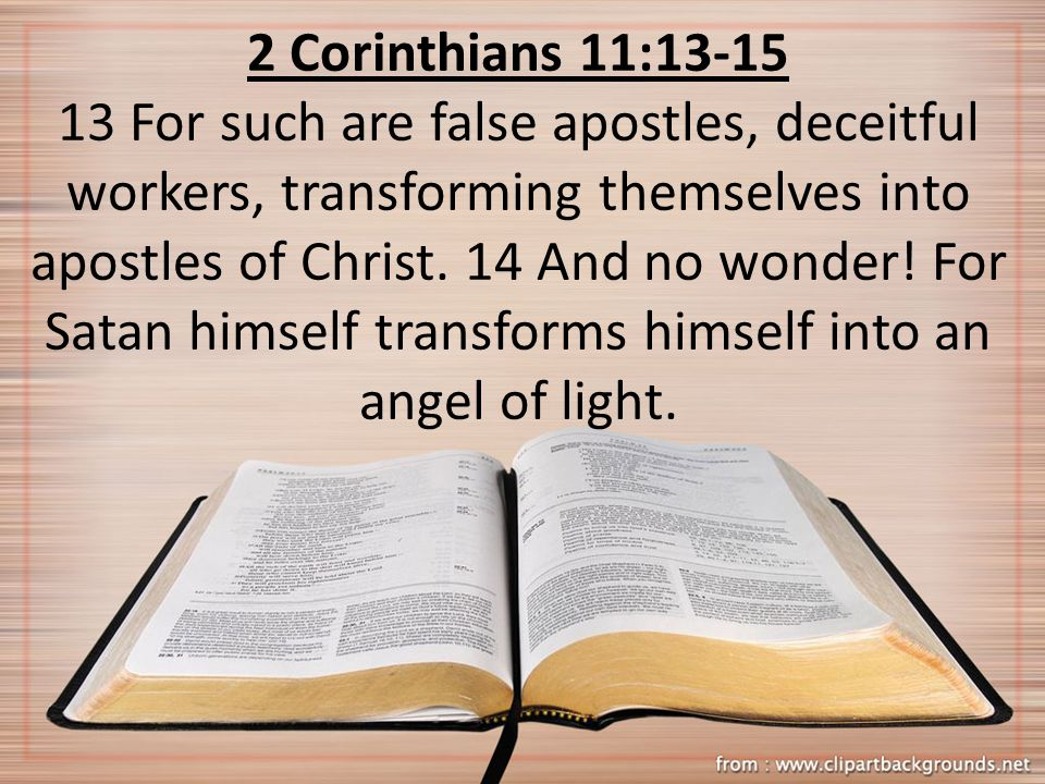 2 Corinthians 11:13-15 13 For such are false apostles, deceitful workers, transforming themselves into apostles of Christ. 14 And no wonder! For Satan