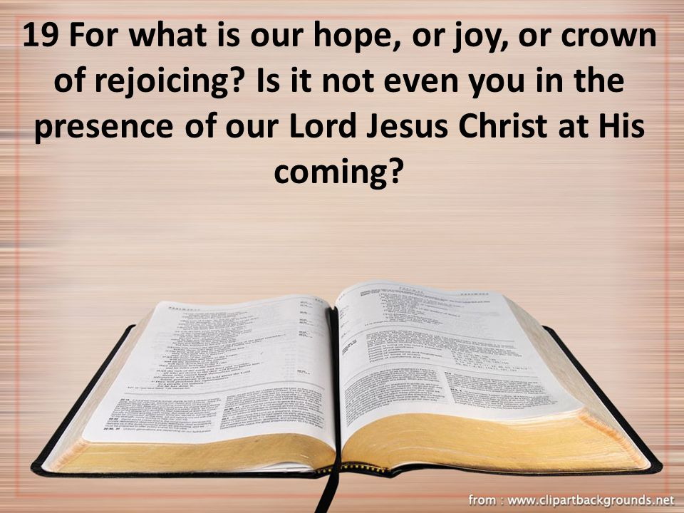 19 For what is our hope, or joy, or crown of rejoicing? Is it not even you in the presence of our Lord Jesus Christ at His coming?