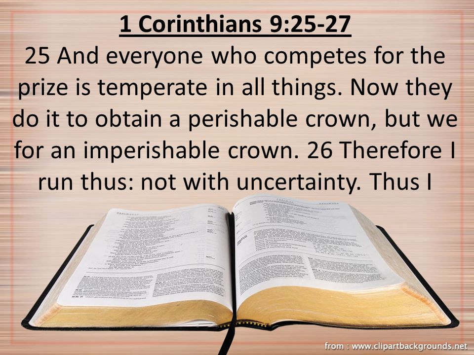 1 Corinthians 9:25-27 25 And everyone who competes for the prize is temperate in all things. Now they do it to obtain a perishable crown, but we for a