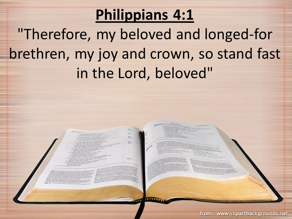 Philippians 4:1 Therefore, my beloved and longed-for brethren, my joy and crown, so stand fast in the Lord, beloved