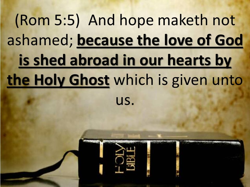 because the love of God is shed abroad in our hearts by the Holy Ghost (Rom 5:5) And hope maketh not ashamed; because the love of God is shed abroad in our hearts by the Holy Ghost which is given unto us.