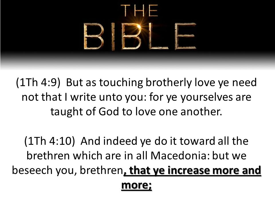 (1Th 4:9) But as touching brotherly love ye need not that I write unto you: for ye yourselves are taught of God to love one another., that ye increase