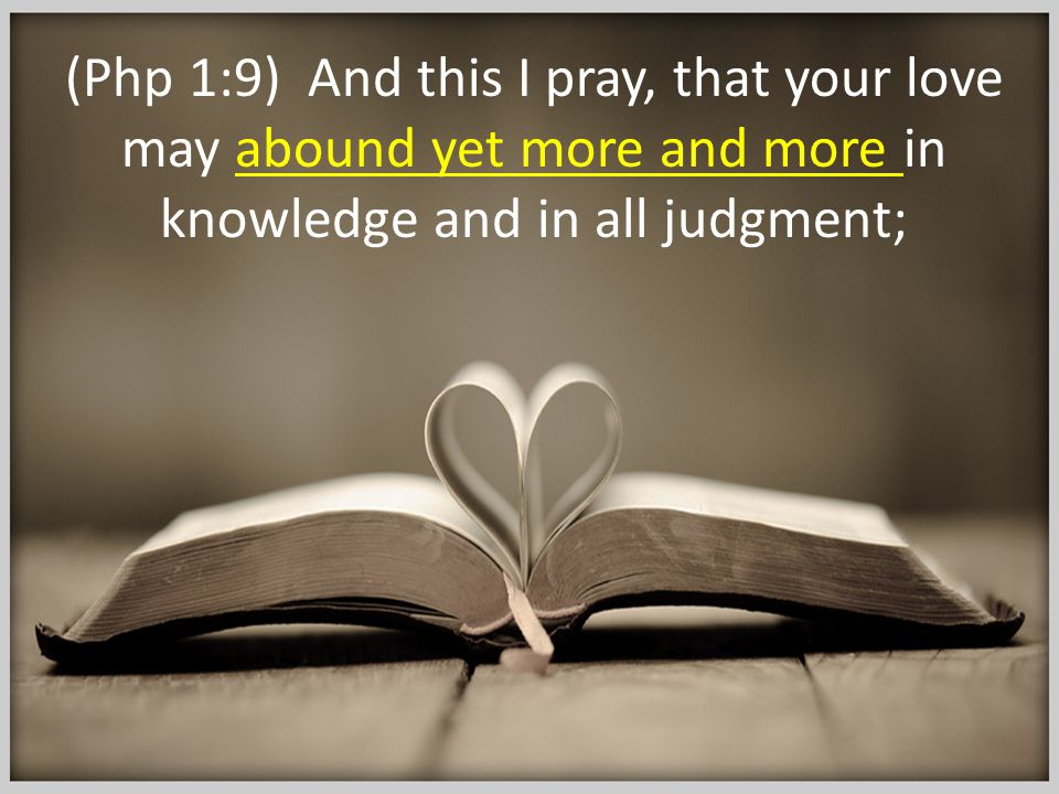(Php 1:9) And this I pray, that your love may abound yet more and more in knowledge and in all judgment;