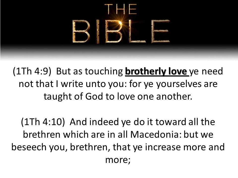 brotherly love (1Th 4:9) But as touching brotherly love ye need not that I write unto you: for ye yourselves are taught of God to love one another.