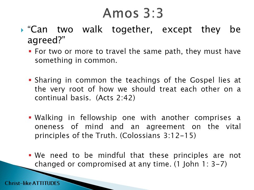 " "" Can two walk together, except they be agreed?""  For two or more to travel the same path, they must have something in common.  Sharing in common"