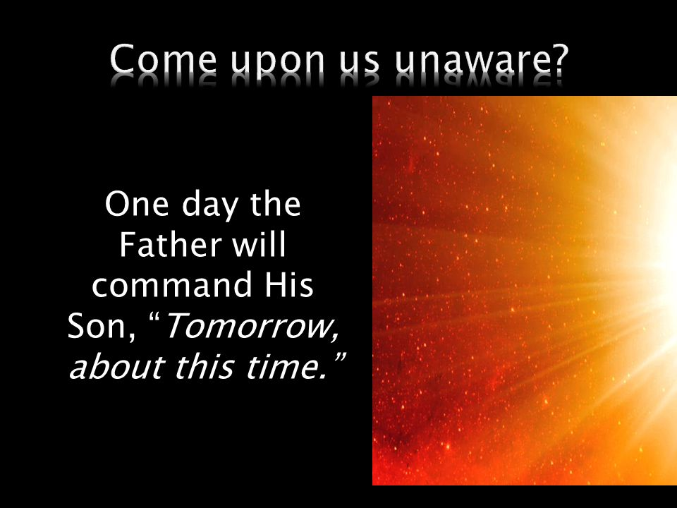 "One day the Father will command His Son, ""Tomorrow, about this time."""