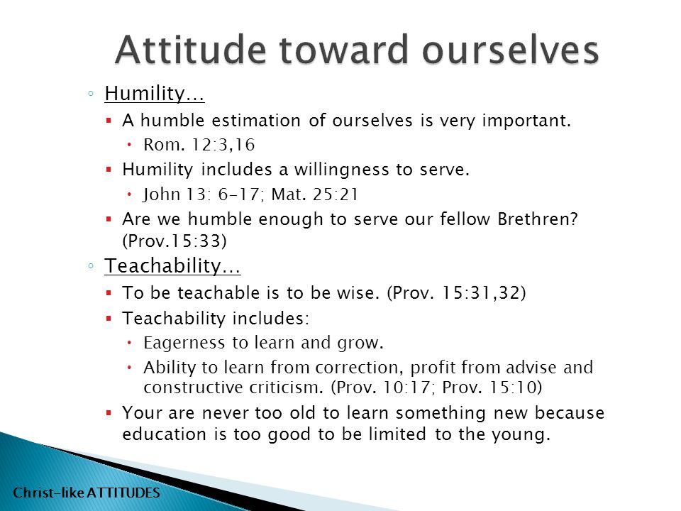 ◦ Humility…  A humble estimation of ourselves is very important.  Rom. 12:3,16  Humility includes a willingness to serve.  John 13: 6-17; Mat. 25: