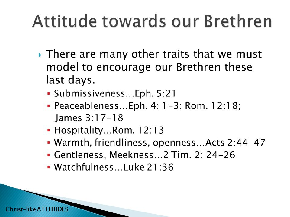  There are many other traits that we must model to encourage our Brethren these last days.  Submissiveness…Eph. 5:21  Peaceableness…Eph. 4: 1-3; Ro
