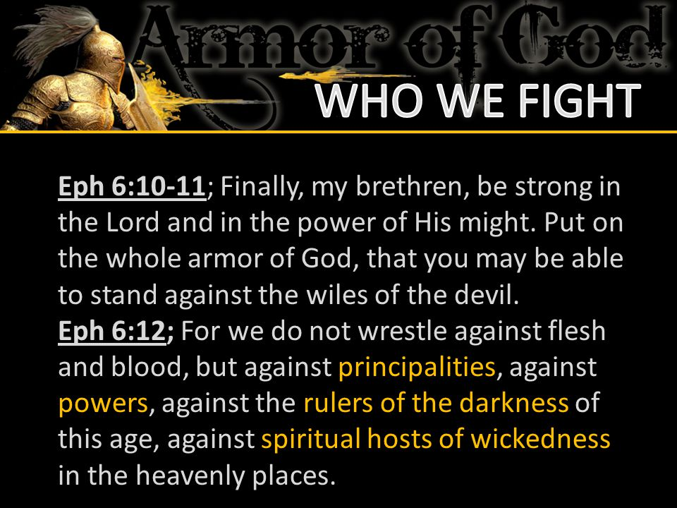 Eph 6:10-11; Finally, my brethren, be strong in the Lord and in the power of His might. Put on the whole armor of God, that you may be able to stand a