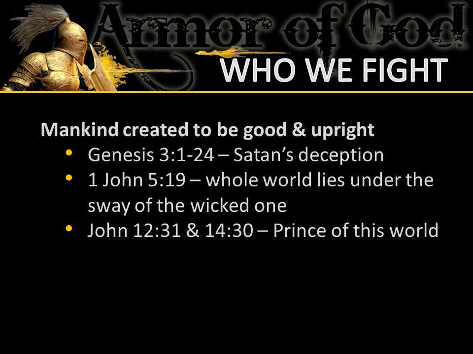 Mankind created to be good & upright Genesis 3:1-24 – Satan's deception 1 John 5:19 – whole world lies under the sway of the wicked one John 12:31 & 1