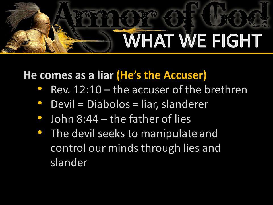 He comes as a liar (He's the Accuser) Rev. 12:10 – the accuser of the brethren Devil = Diabolos = liar, slanderer John 8:44 – the father of lies The d