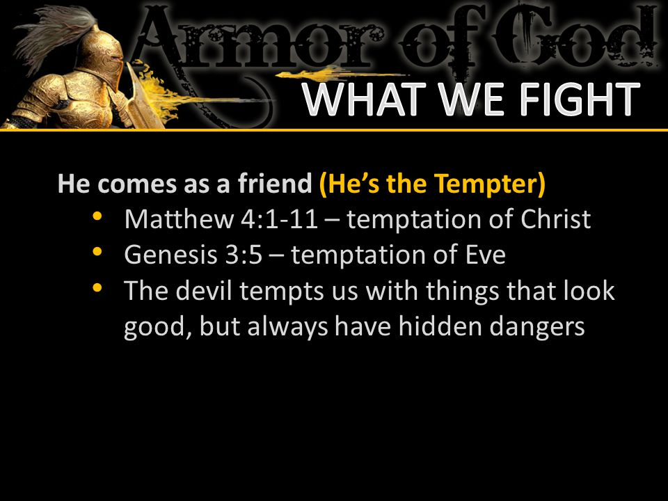 He comes as a friend (He's the Tempter) Matthew 4:1-11 – temptation of Christ Genesis 3:5 – temptation of Eve The devil tempts us with things that loo