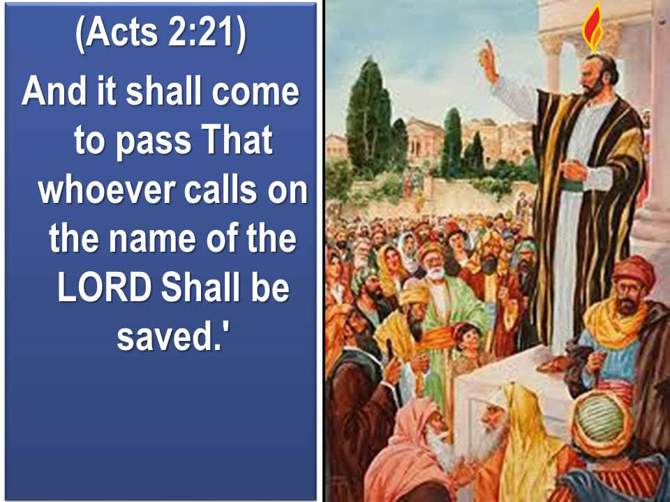 (Acts 2:21) And it shall come to pass That whoever calls on the name of the LORD Shall be saved.' (Acts 2:21) And it shall come to pass That whoever c