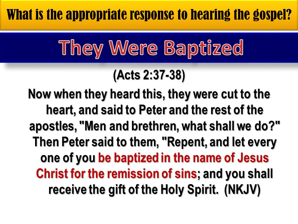 What is the appropriate response to hearing the gospel? (Acts 2:37-38) Now when they heard this, they were cut to the heart, and said to Peter and the