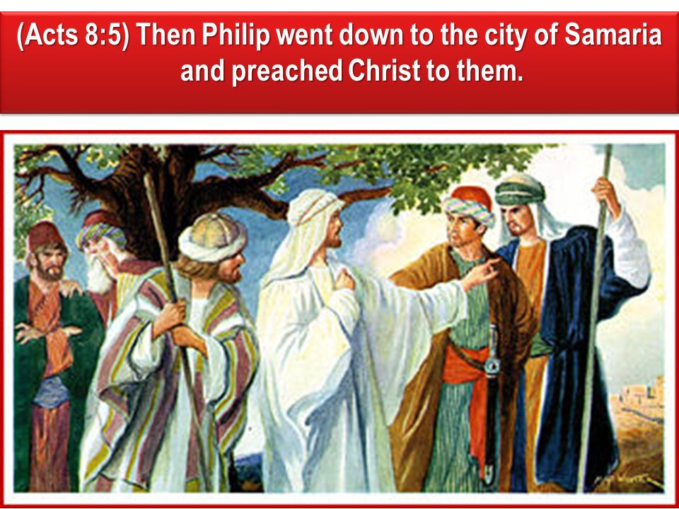 (Acts 8:5) Then Philip went down to the city of Samaria and preached Christ to them.