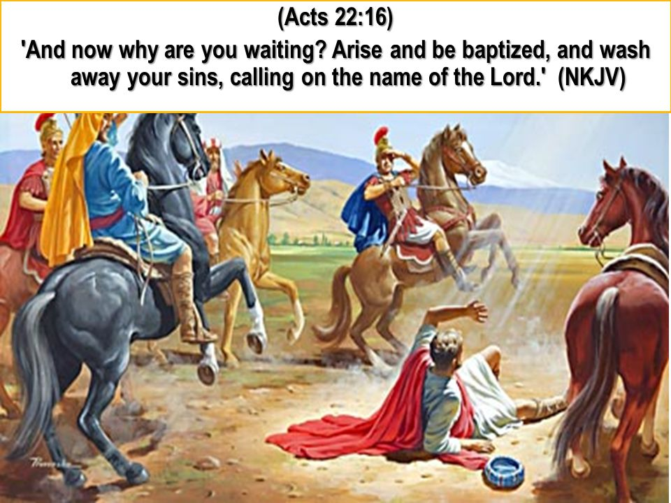(Acts 22:16) 'And now why are you waiting? Arise and be baptized, and wash away your sins, calling on the name of the Lord.' (NKJV)