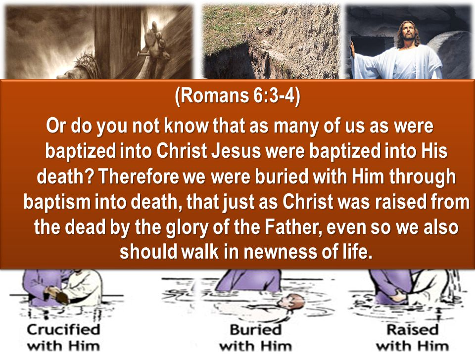 (Romans 6:3-4) Or do you not know that as many of us as were baptized into Christ Jesus were baptized into His death? Therefore we were buried with Hi