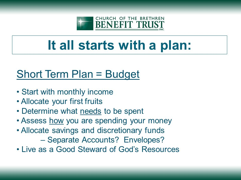 Short Term Plan = Budget Start with monthly income Allocate your first fruits Determine what needs to be spent Assess how you are spending your money Allocate savings and discretionary funds – Separate Accounts.