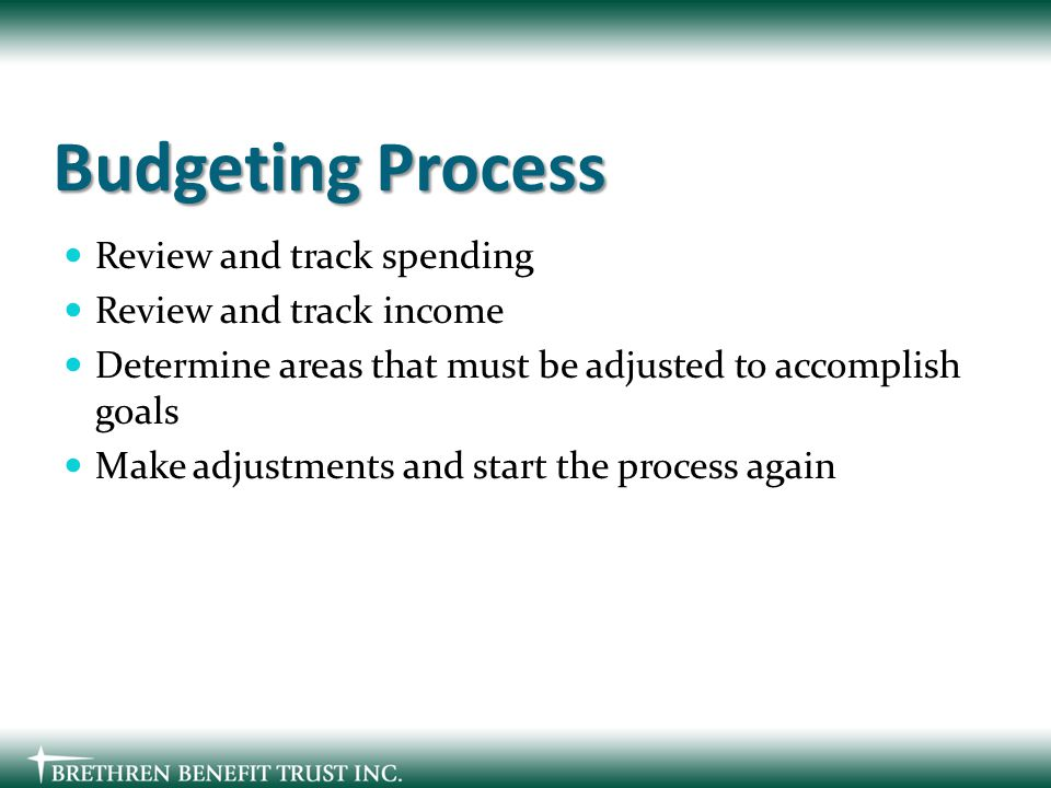 Budgeting Process Review and track spending Review and track income Determine areas that must be adjusted to accomplish goals Make adjustments and start the process again