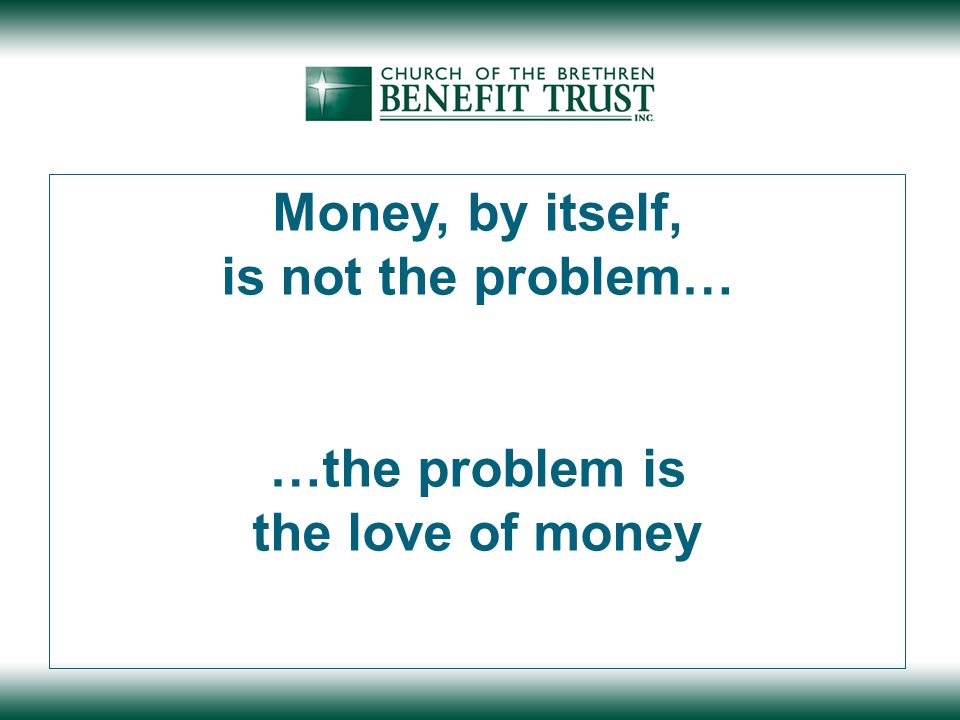 Money, by itself, is not the problem… …the problem is the love of money