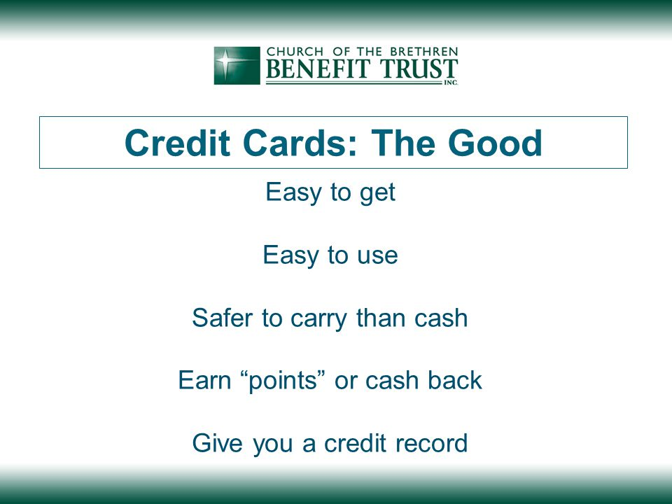 Credit Cards: The Good Easy to get Easy to use Safer to carry than cash Earn points or cash back Give you a credit record