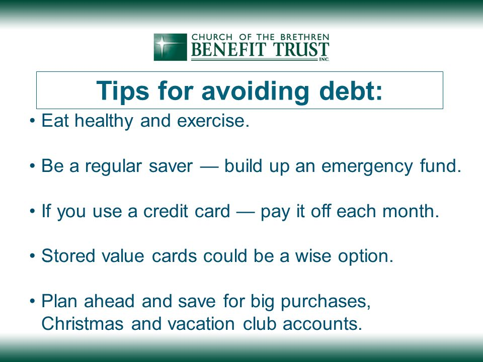 Tips for avoiding debt: Eat healthy and exercise. Be a regular saver — build up an emergency fund.