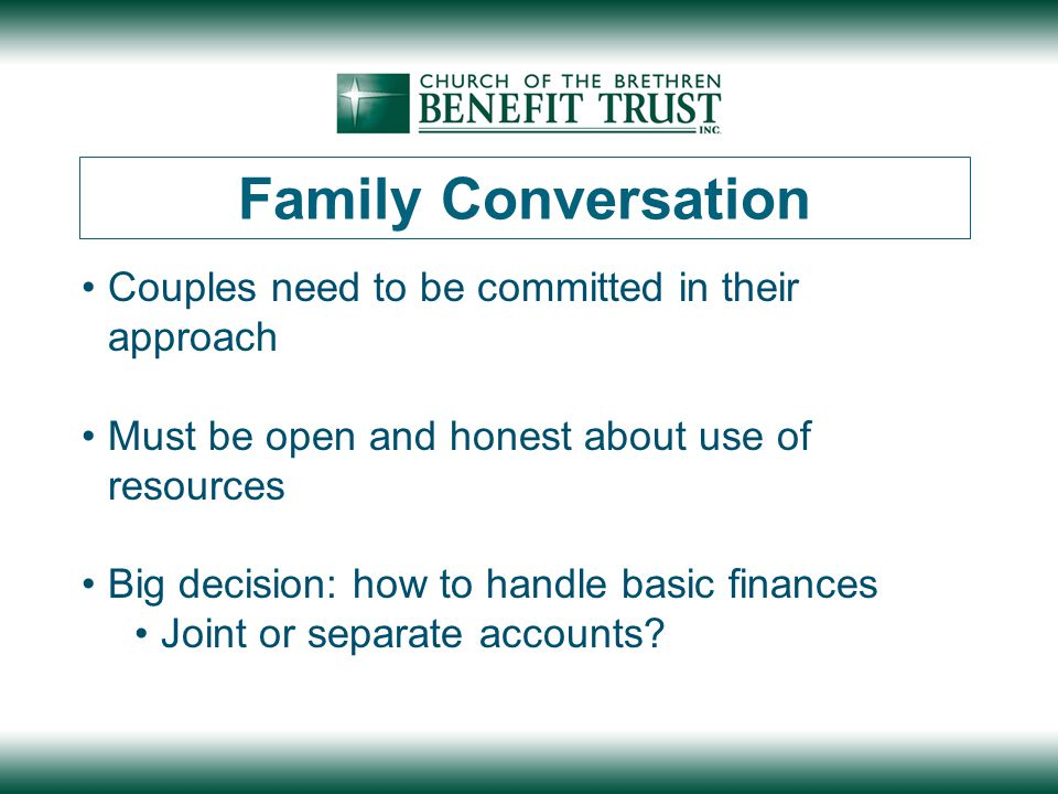 Family Conversation Couples need to be committed in their approach Must be open and honest about use of resources Big decision: how to handle basic finances Joint or separate accounts?