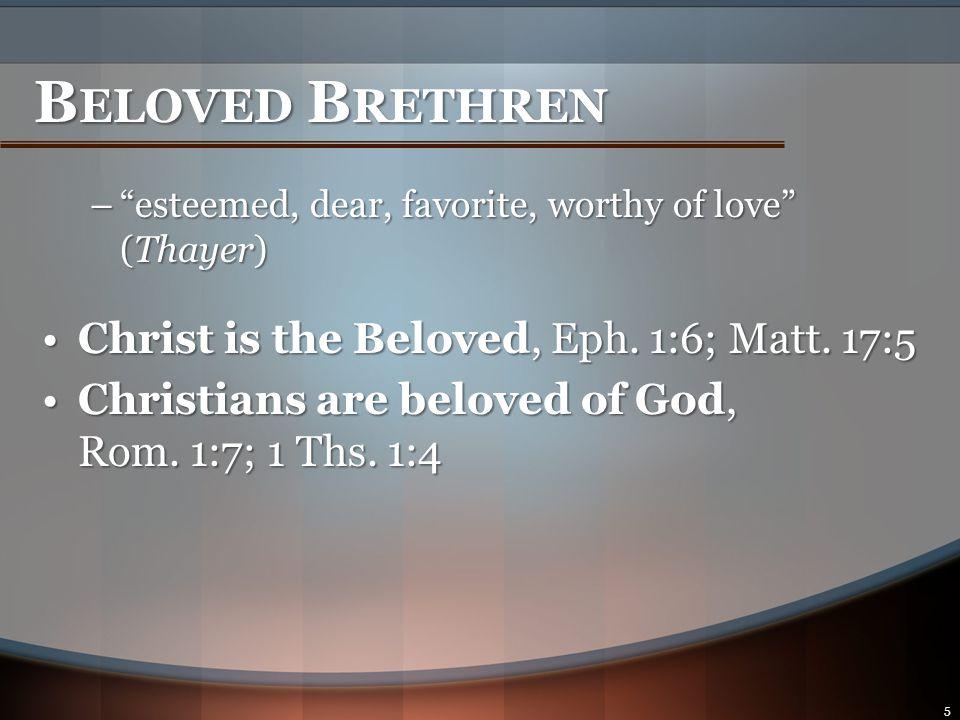 B ELOVED B RETHREN – esteemed, dear, favorite, worthy of love (Thayer) Christians are beloved to each other:Christians are beloved to each other: –Common conversion, Rom.