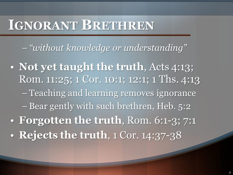 I GNORANT B RETHREN – without knowledge or understanding Not yet taught the truth, Acts 4:13; Rom.