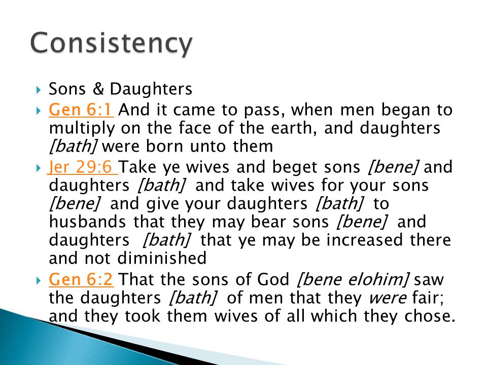  Sons & Daughters  Gen 6:1 And it came to pass, when men began to multiply on the face of the earth, and daughters [bath] were born unto them Gen 6:1  Jer 29:6 Take ye wives and beget sons [bene] and daughters [bath] and take wives for your sons [bene] and give your daughters [bath] to husbands that they may bear sons [bene] and daughters [bath] that ye may be increased there and not diminished Jer 29:6  Gen 6:2 That the sons of God [bene elohim] saw the daughters [bath] of men that they were fair; and they took them wives of all which they chose.