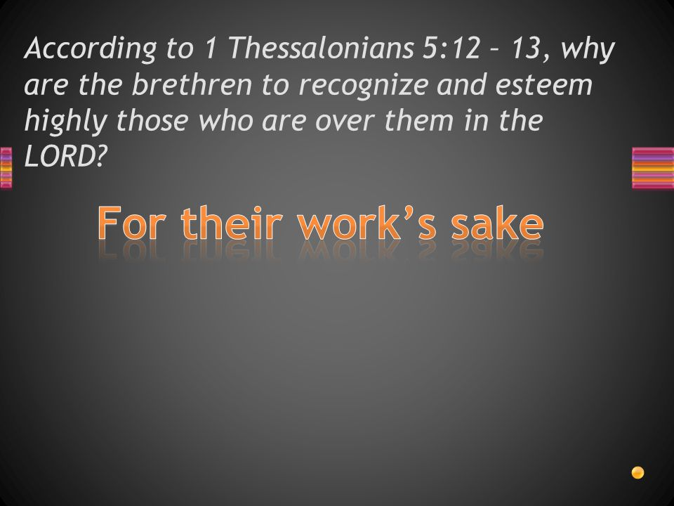 According to 1 Thessalonians 5:12 - 13, what are the brethren to do to those who labor among them, are over them in the LORD and admonish them