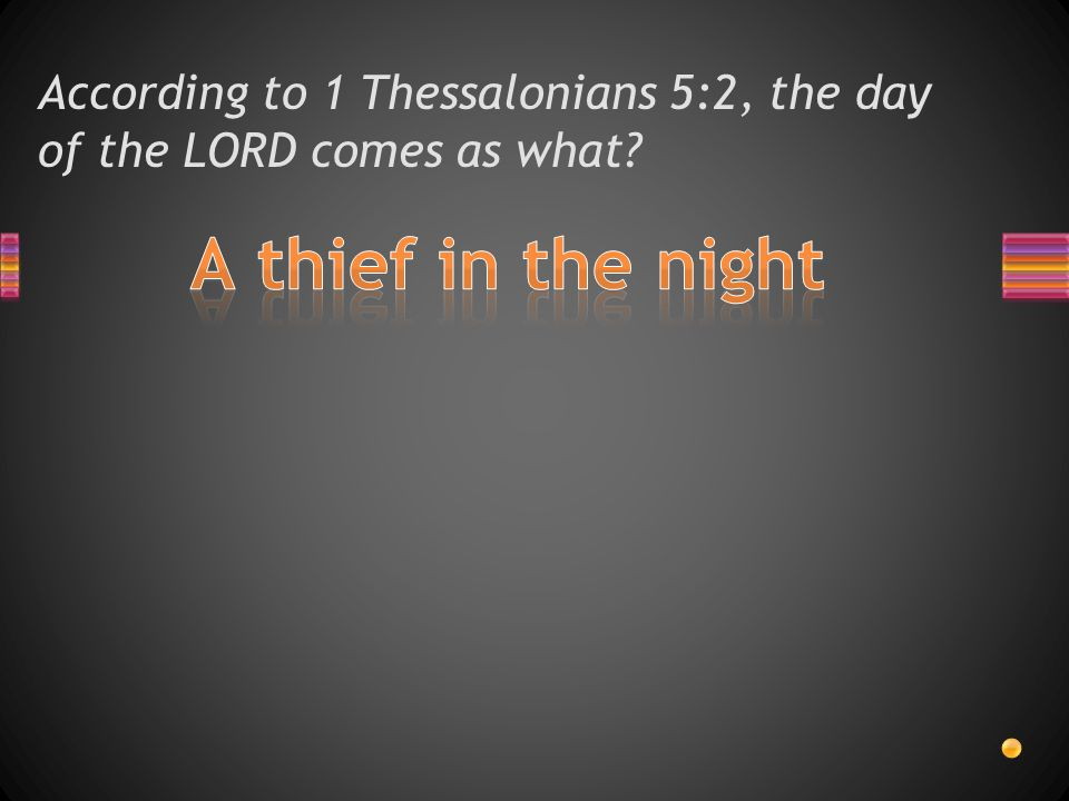 According to 1 Thessalonians 5:2, the day of the LORD comes as what?
