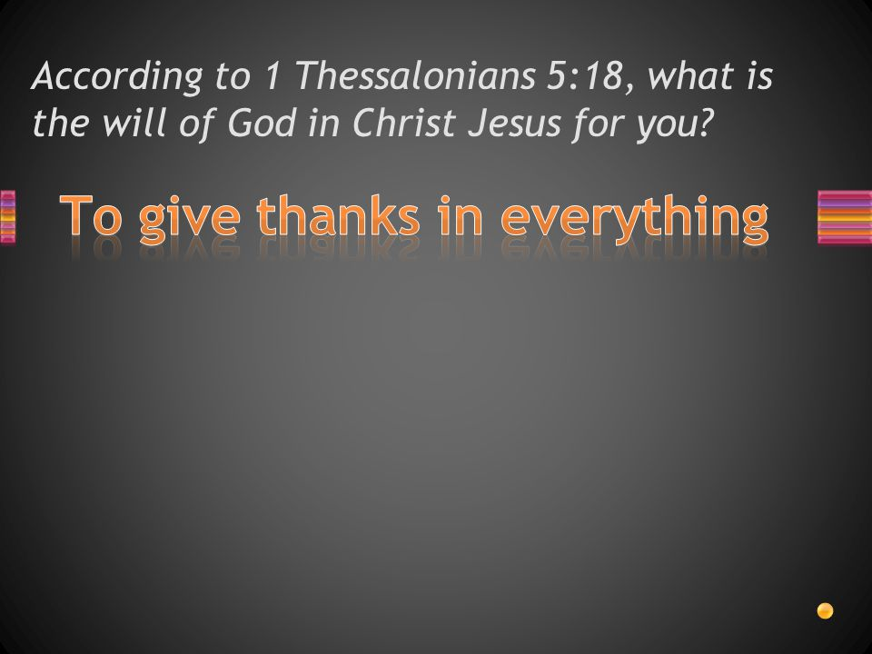 According to 1 Thessalonians 5:18, what should we give in everything?