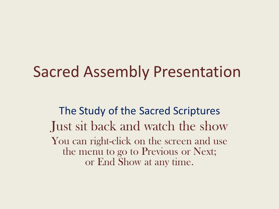 Sacred Assembly Presentation The Study of the Sacred Scriptures Just sit back and watch the show You can right-click on the screen and use the menu to go to Previous or Next; or End Show at any time.