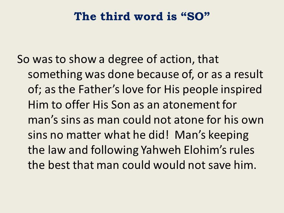 The third word is SO So was to show a degree of action, that something was done because of, or as a result of; as the Father's love for His people inspired Him to offer His Son as an atonement for man's sins as man could not atone for his own sins no matter what he did.
