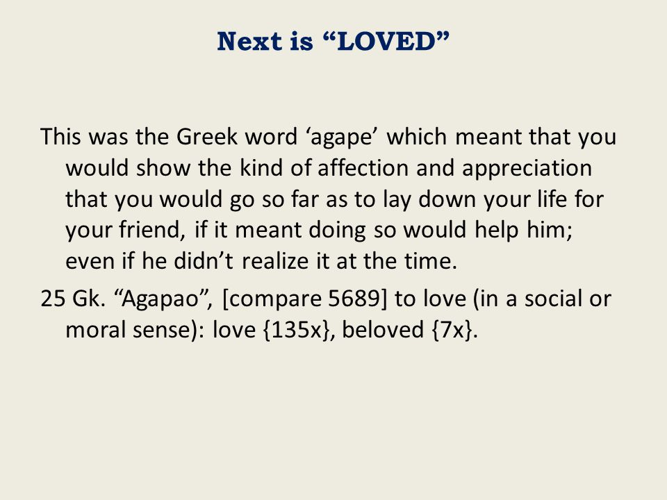 Next is LOVED This was the Greek word 'agape' which meant that you would show the kind of affection and appreciation that you would go so far as to lay down your life for your friend, if it meant doing so would help him; even if he didn't realize it at the time.