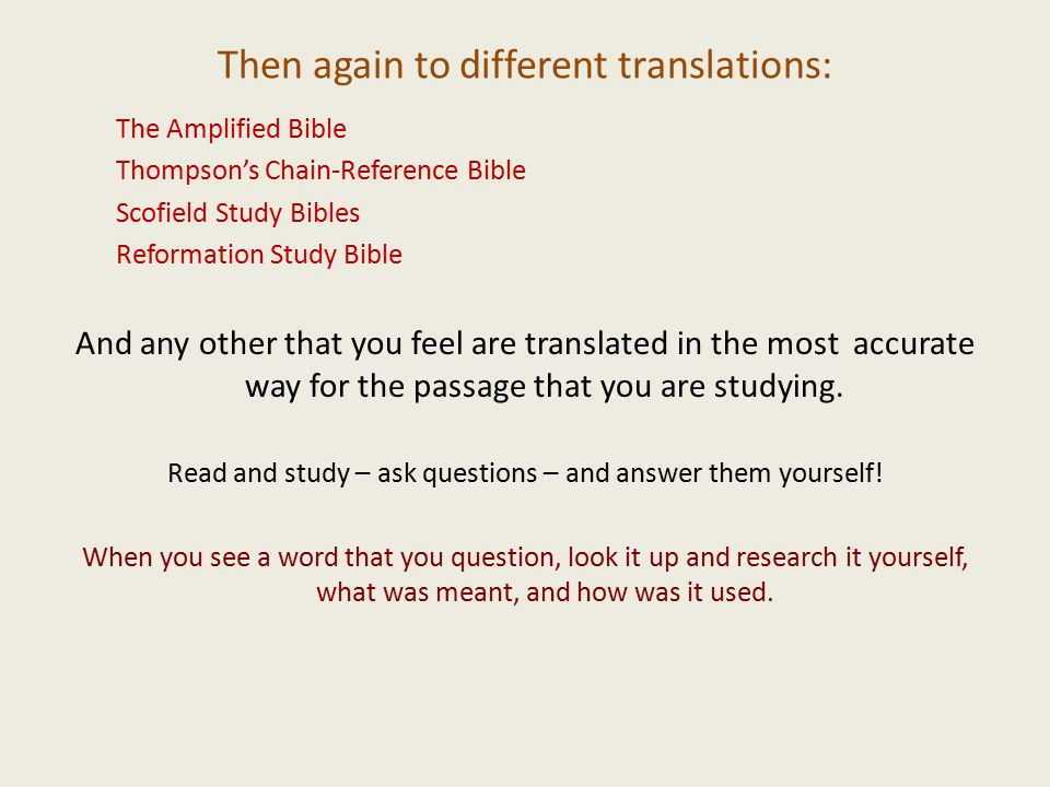 Then again to different translations: The Amplified Bible Thompson's Chain-Reference Bible Scofield Study Bibles Reformation Study Bible And any other that you feel are translated in the most accurate way for the passage that you are studying.
