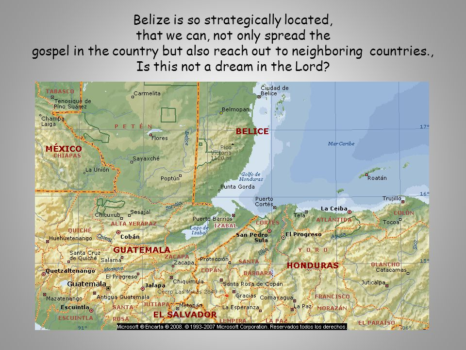 Belize is so strategically located, that we can, not only spread the gospel in the country but also reach out to neighboring countries., Is this not a