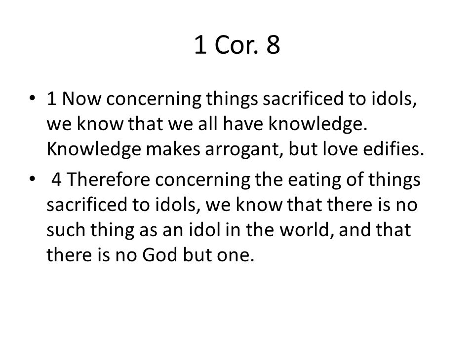 1 Cor. 8 1 Now concerning things sacrificed to idols, we know that we all have knowledge.