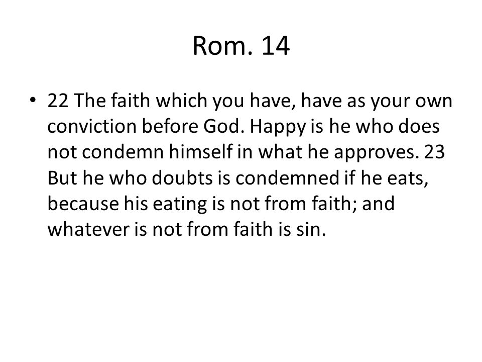 Rom. 14 22 The faith which you have, have as your own conviction before God.