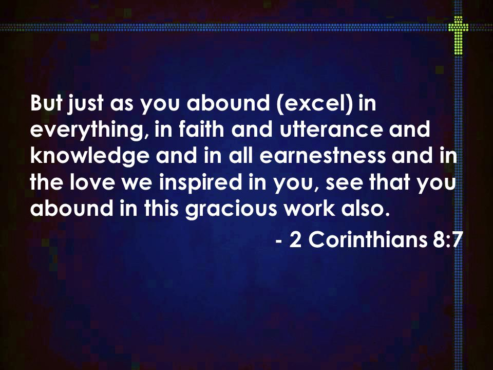 But just as you abound (excel) in everything, in faith and utterance and knowledge and in all earnestness and in the love we inspired in you, see that you abound in this gracious work also.