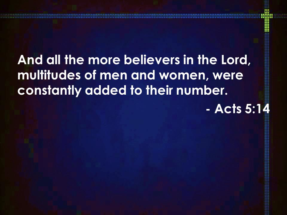 And all the more believers in the Lord, multitudes of men and women, were constantly added to their number.