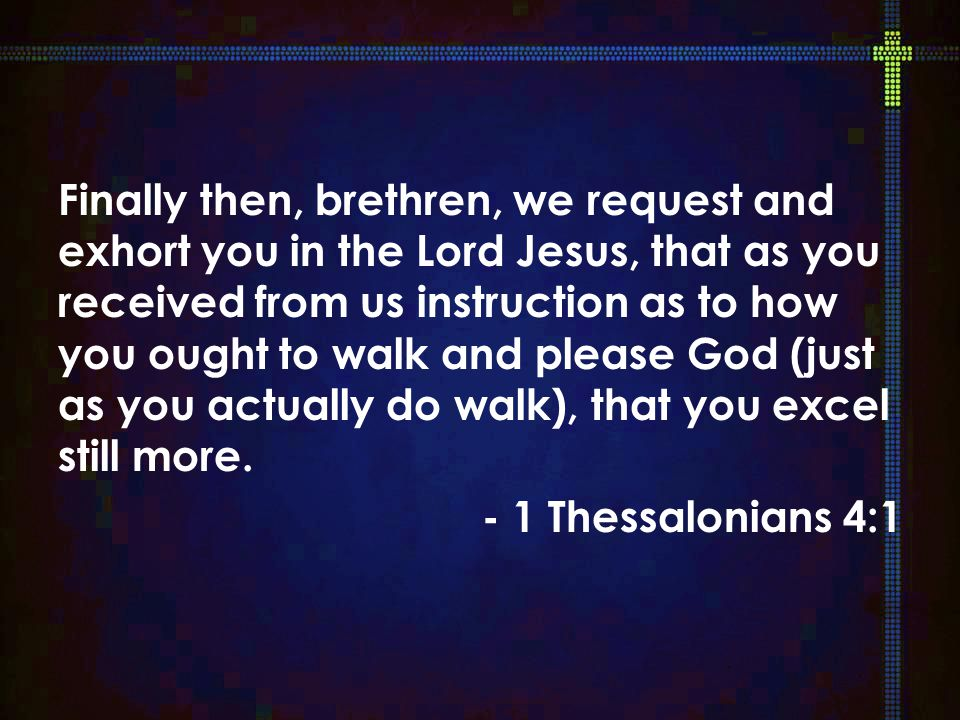 Finally then, brethren, we request and exhort you in the Lord Jesus, that as you received from us instruction as to how you ought to walk and please God (just as you actually do walk), that you excel still more.