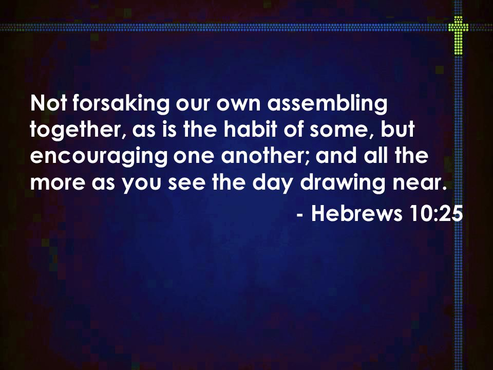 Not forsaking our own assembling together, as is the habit of some, but encouraging one another; and all the more as you see the day drawing near.