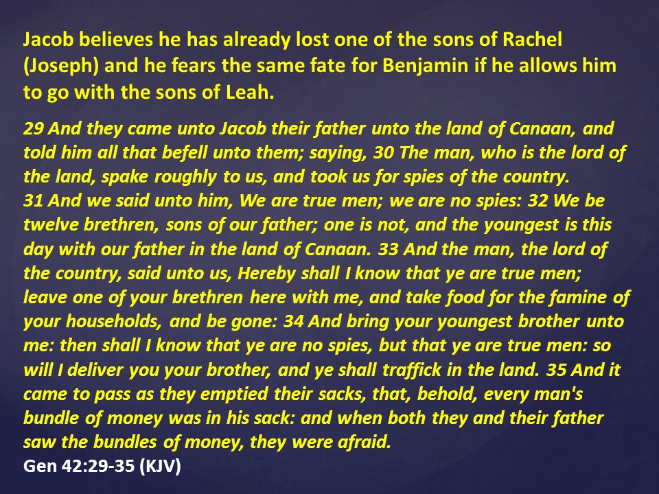 Jacob believes he has already lost one of the sons of Rachel (Joseph) and he fears the same fate for Benjamin if he allows him to go with the sons of Leah.