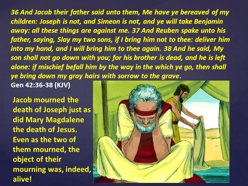 36 And Jacob their father said unto them, Me have ye bereaved of my children: Joseph is not, and Simeon is not, and ye will take Benjamin away: all these things are against me.