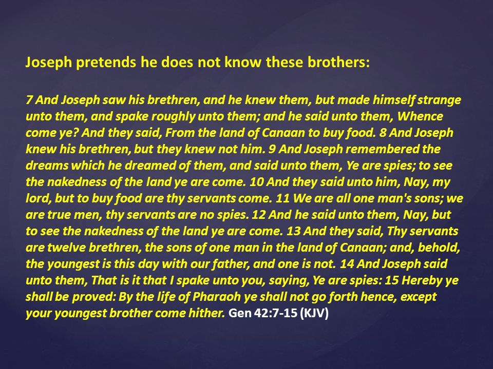 Joseph pretends he does not know these brothers: 7 And Joseph saw his brethren, and he knew them, but made himself strange unto them, and spake roughly unto them; and he said unto them, Whence come ye.