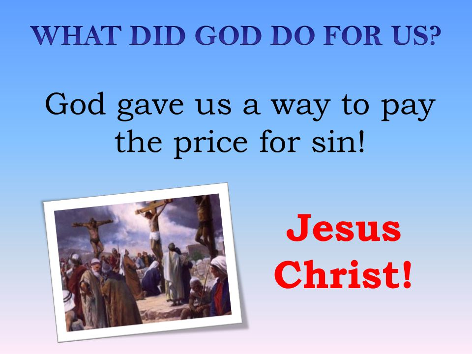 Jesus Christ! God gave us a way to pay the price for sin!
